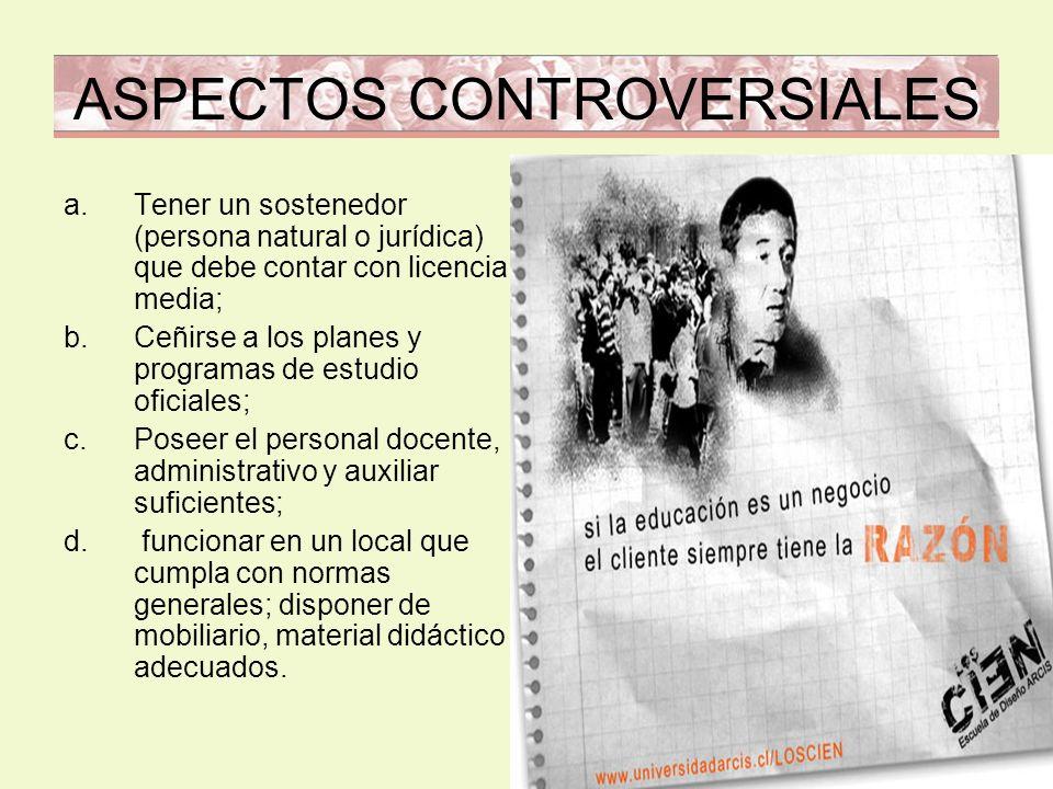 ASPECTOS CONTROVERSIALES a.Tener un sostenedor (persona natural o jurídica) que debe contar con licencia media; b.Ceñirse a los planes y programas de