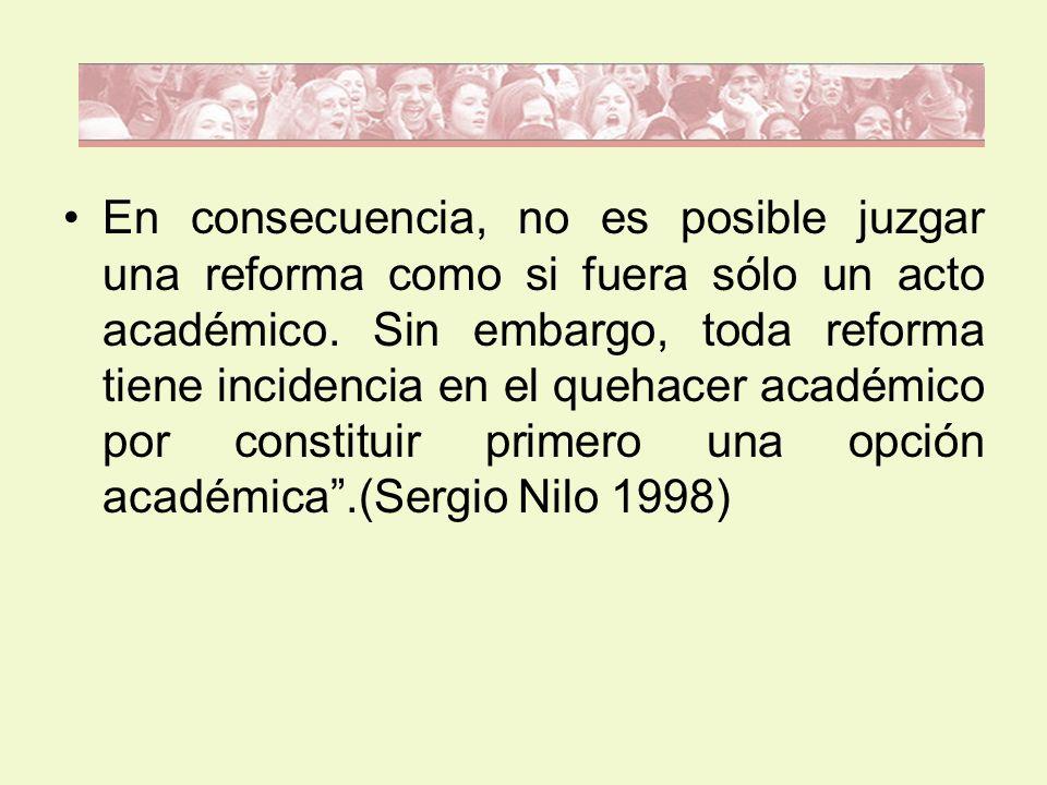 En consecuencia, no es posible juzgar una reforma como si fuera sólo un acto académico. Sin embargo, toda reforma tiene incidencia en el quehacer acad
