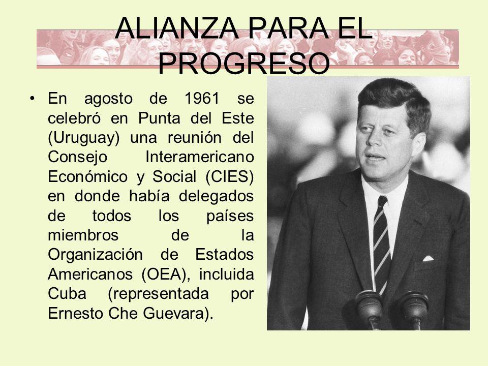 ALIANZA PARA EL PROGRESO En agosto de 1961 se celebró en Punta del Este (Uruguay) una reunión del Consejo Interamericano Económico y Social (CIES) en