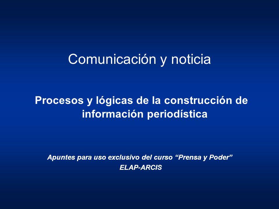 Comunicación y noticia Procesos y lógicas de la construcción de información periodística Apuntes para uso exclusivo del curso Prensa y Poder ELAP-ARCI