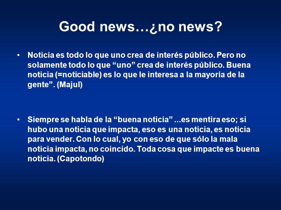 Good news…¿no news? Noticia es todo lo que uno crea de interés público. Pero no solamente todo lo que uno crea de interés público. Buena noticia (=not