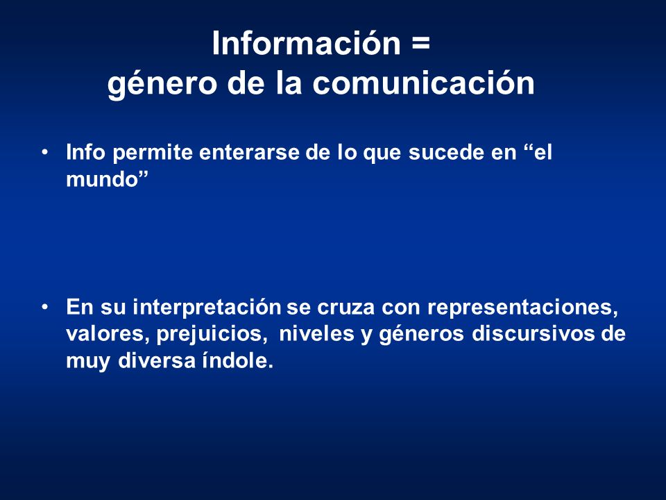 Información = género de la comunicación Info permite enterarse de lo que sucede en el mundo En su interpretación se cruza con representaciones, valore