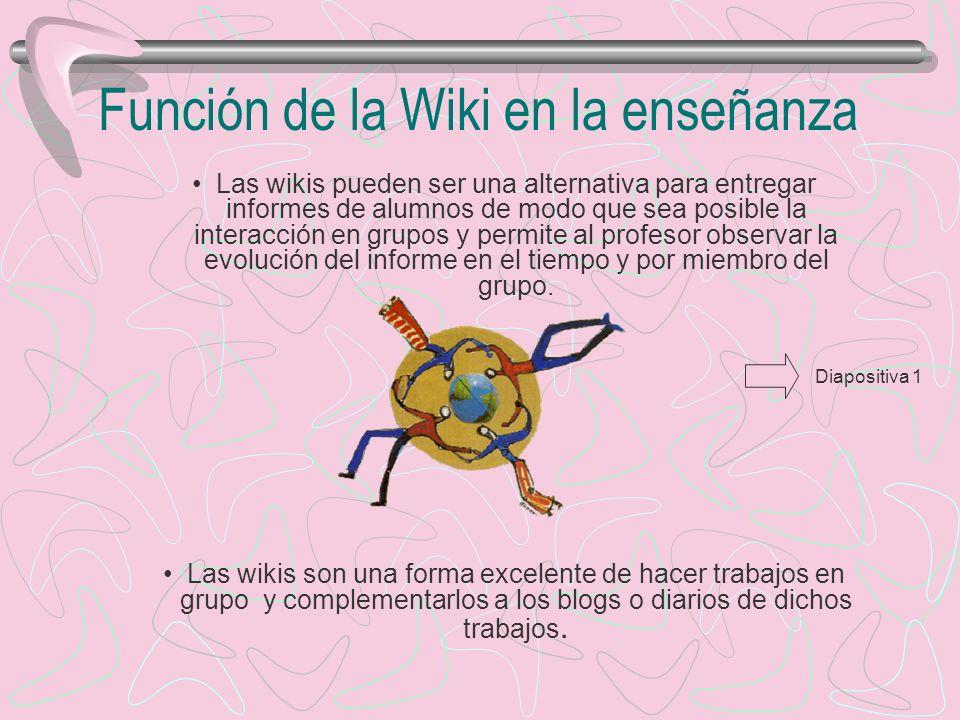 Función de la Wiki en la enseñanza Las wikis pueden ser una alternativa para entregar informes de alumnos de modo que sea posible la interacción en grupos y permite al profesor observar la evolución del informe en el tiempo y por miembro del grupo.