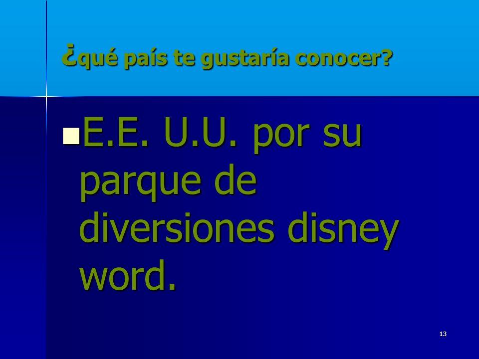 13 ¿ qué país te gustaría conocer? E.E. U.U. por su parque de diversiones disney word. E.E. U.U. por su parque de diversiones disney word.