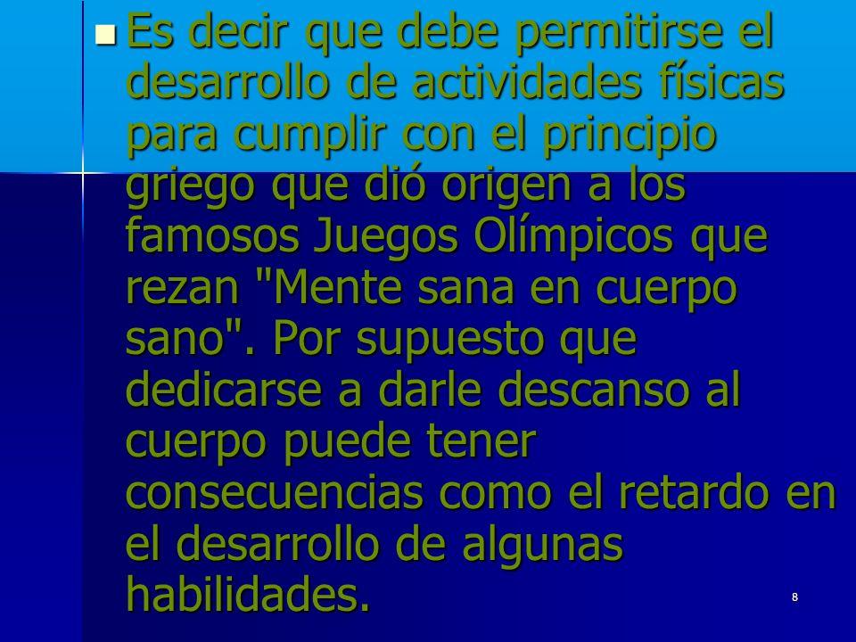 8 Es decir que debe permitirse el desarrollo de actividades físicas para cumplir con el principio griego que dió origen a los famosos Juegos Olímpicos