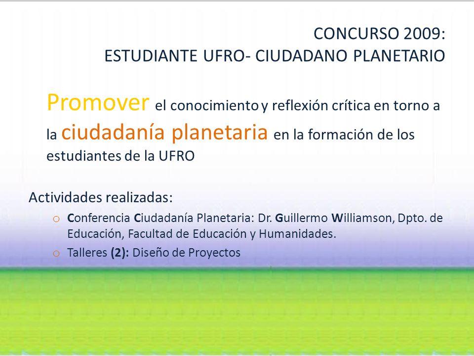 CONCURSO 2009: ESTUDIANTE UFRO- CIUDADANO PLANETARIO Promover el conocimiento y reflexión crítica en torno a la ciudadanía planetaria en la formación de los estudiantes de la UFRO Actividades realizadas: o Conferencia Ciudadanía Planetaria: Dr.