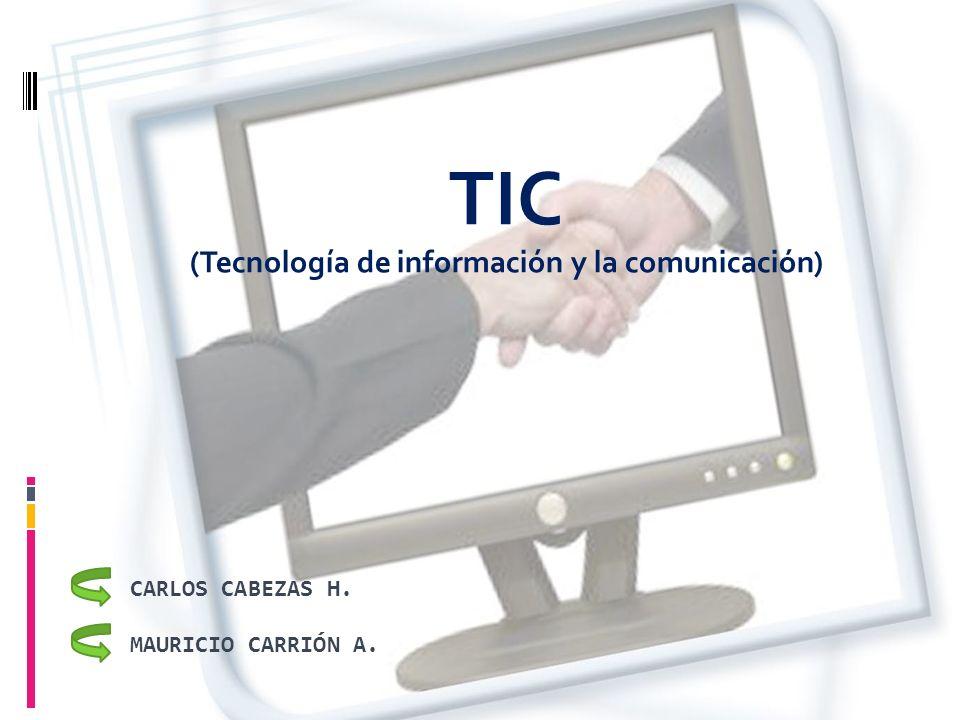 TIC (Tecnología de información y la comunicación) MAURICIO CARRIÓN A. CARLOS CABEZAS H.