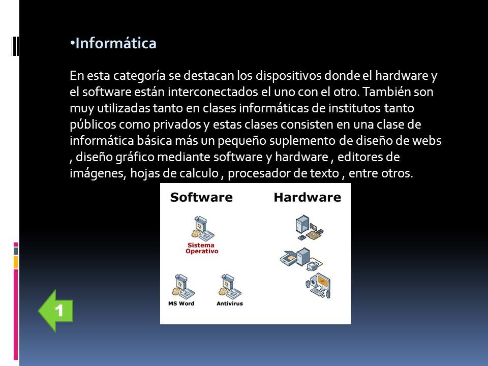 Informática En esta categoría se destacan los dispositivos donde el hardware y el software están interconectados el uno con el otro. También son muy u
