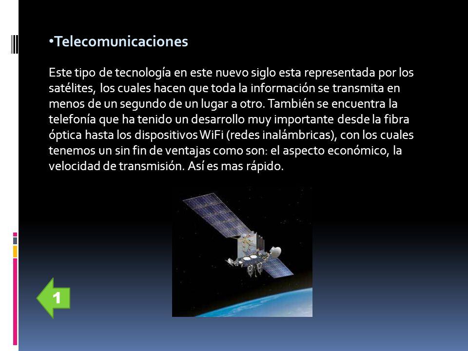 Telecomunicaciones Este tipo de tecnología en este nuevo siglo esta representada por los satélites, los cuales hacen que toda la información se transm