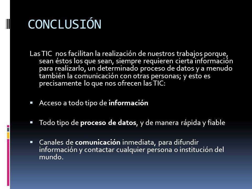 CONCLUSIÓN Las TIC nos facilitan la realización de nuestros trabajos porque, sean éstos los que sean, siempre requieren cierta información para realiz