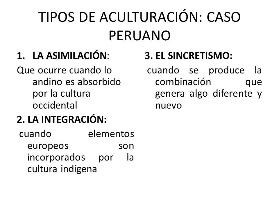 TIPOS DE ACULTURACIÓN: CASO PERUANO 1.LA ASIMILACIÓN: Que ocurre cuando lo andino es absorbido por la cultura occidental 2. LA INTEGRACIÓN: cuando ele