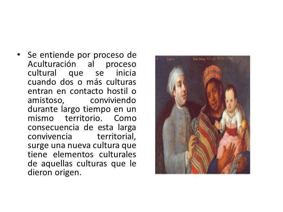 Se entiende por proceso de Aculturación al proceso cultural que se inicia cuando dos o más culturas entran en contacto hostil o amistoso, conviviendo