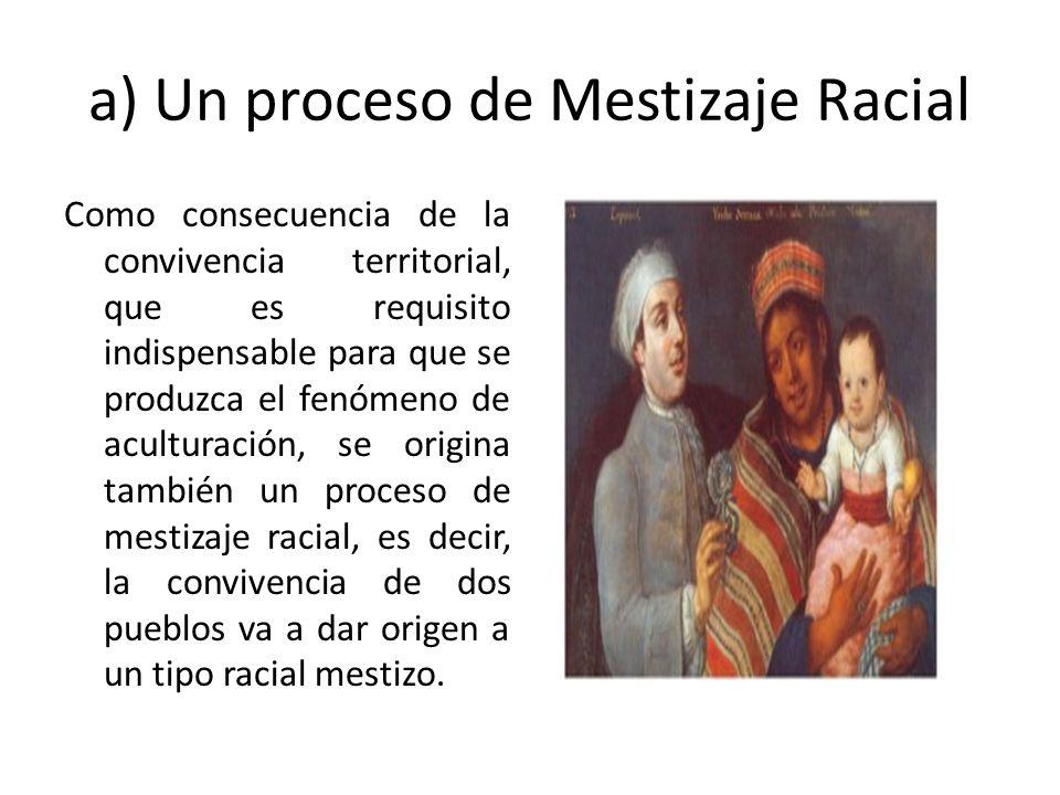 a) Un proceso de Mestizaje Racial Como consecuencia de la convivencia territorial, que es requisito indispensable para que se produzca el fenómeno de