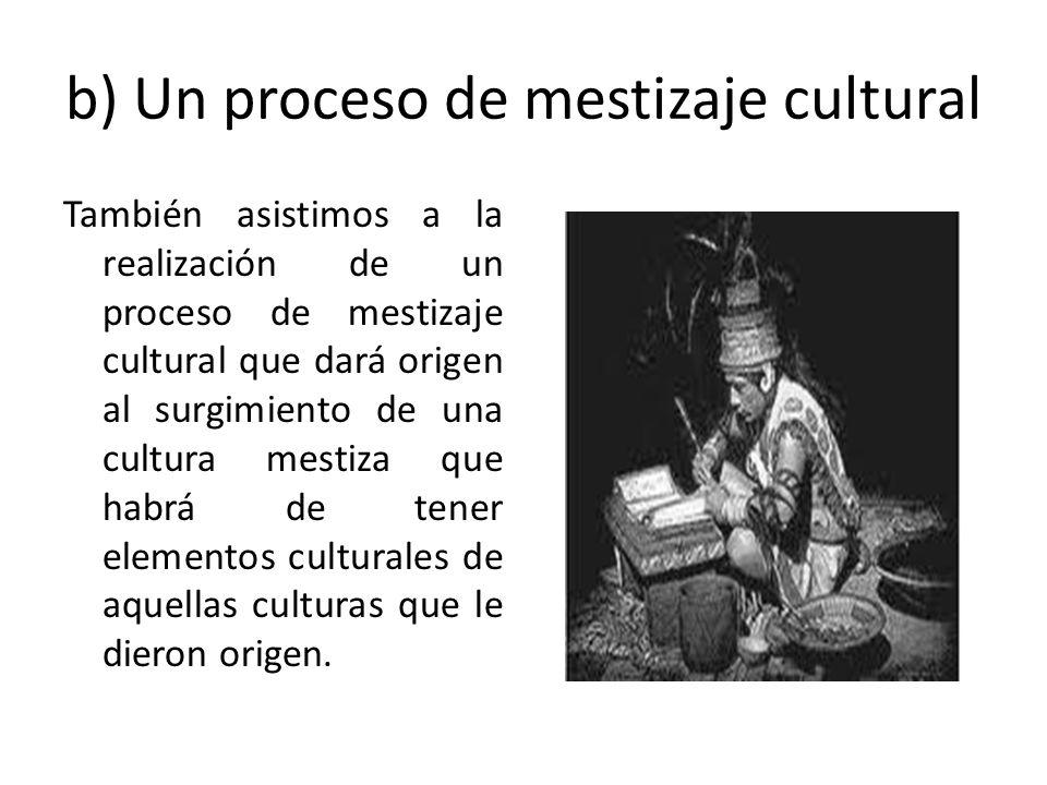 b) Un proceso de mestizaje cultural También asistimos a la realización de un proceso de mestizaje cultural que dará origen al surgimiento de una cultu
