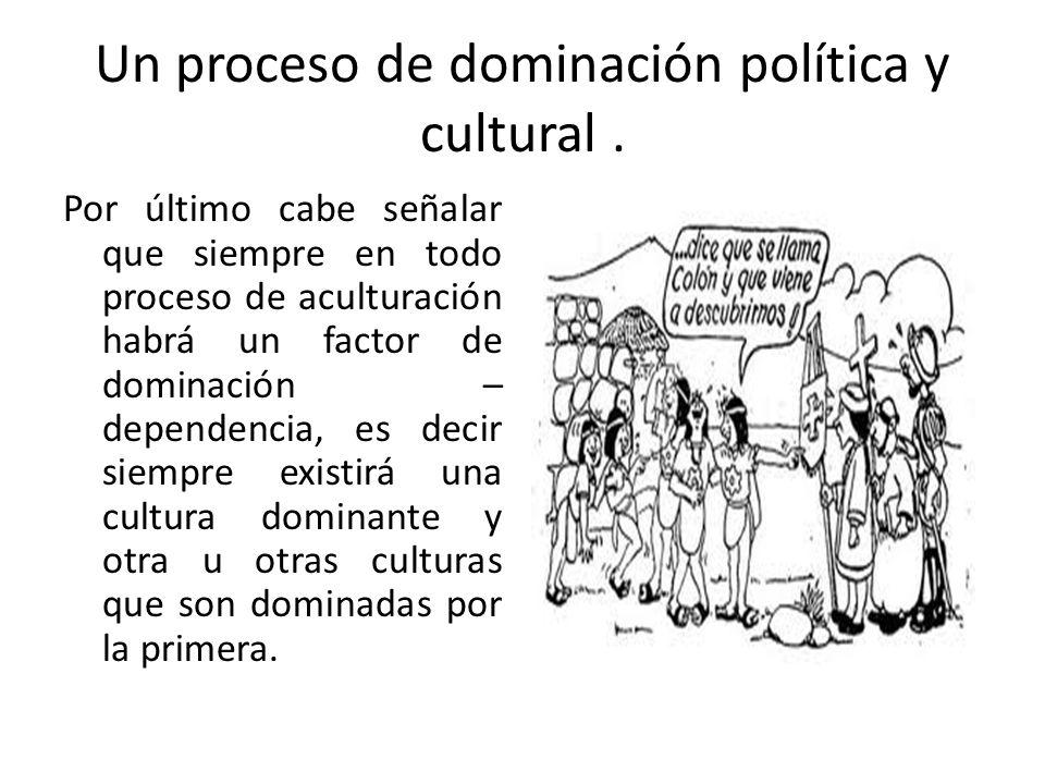 Un proceso de dominación política y cultural. Por último cabe señalar que siempre en todo proceso de aculturación habrá un factor de dominación – depe