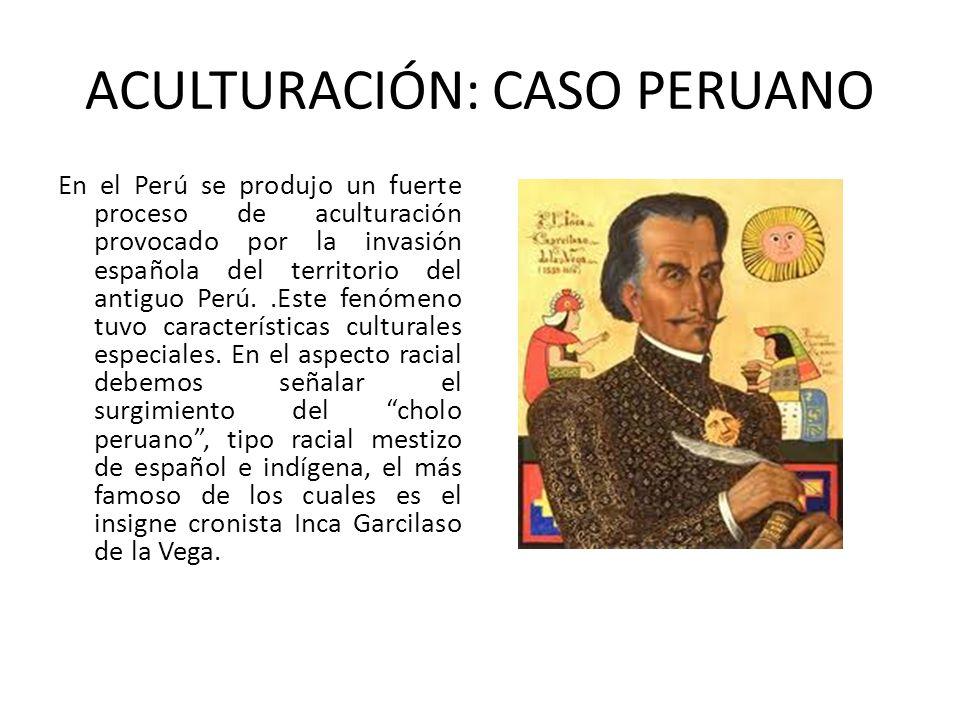 ACULTURACIÓN: CASO PERUANO En el Perú se produjo un fuerte proceso de aculturación provocado por la invasión española del territorio del antiguo Perú.