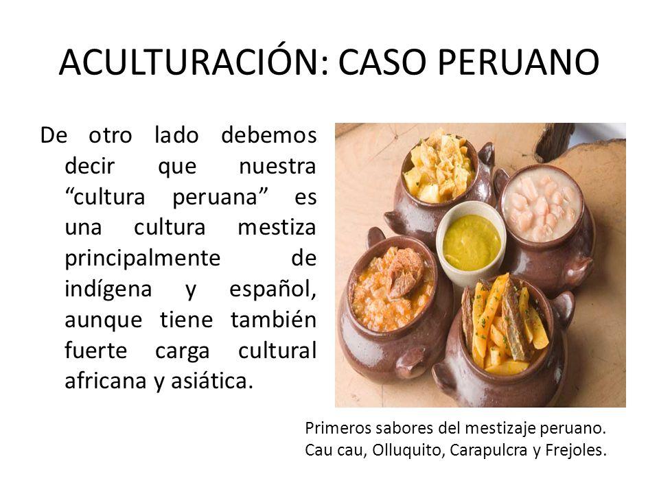 ACULTURACIÓN: CASO PERUANO De otro lado debemos decir que nuestra cultura peruana es una cultura mestiza principalmente de indígena y español, aunque