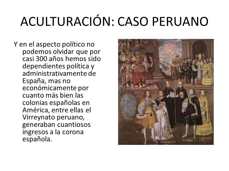ACULTURACIÓN: CASO PERUANO Y en el aspecto político no podemos olvidar que por casi 300 años hemos sido dependientes política y administrativamente de