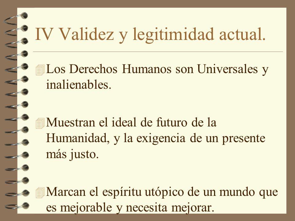 IV Validez y legitimidad actual. 4 Los Derechos Humanos son Universales y inalienables. 4 Muestran el ideal de futuro de la Humanidad, y la exigencia