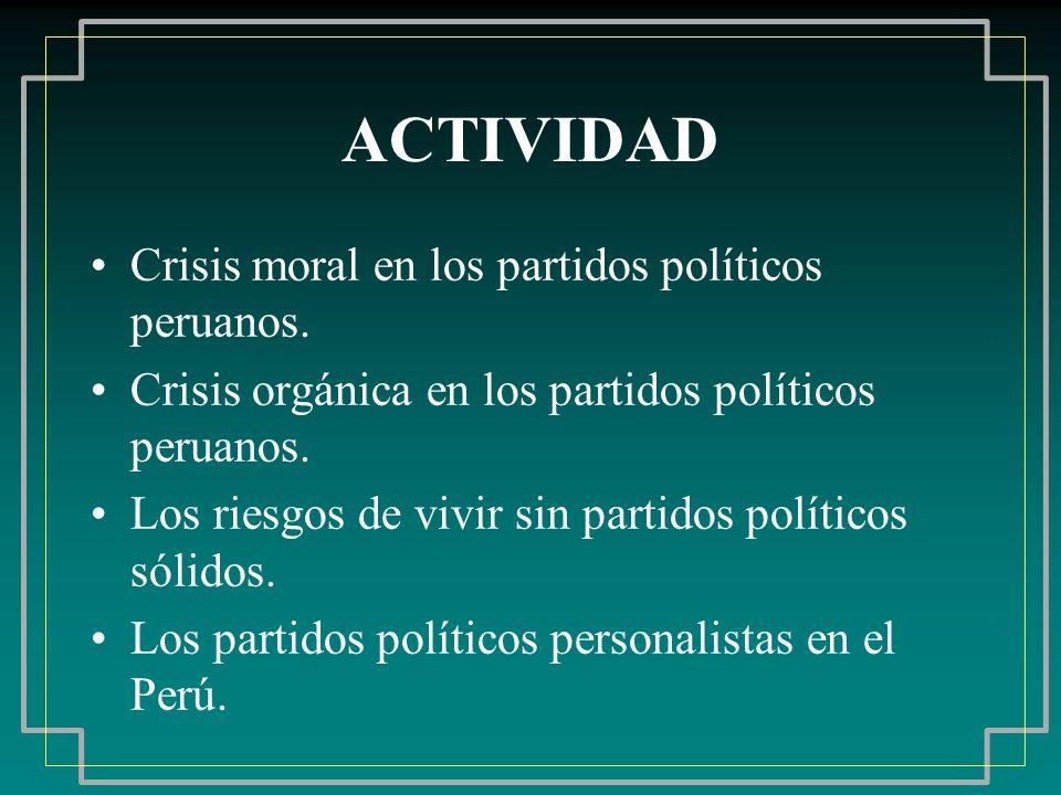 ACTIVIDAD Crisis moral en los partidos políticos peruanos. Crisis orgánica en los partidos políticos peruanos. Los riesgos de vivir sin partidos polít