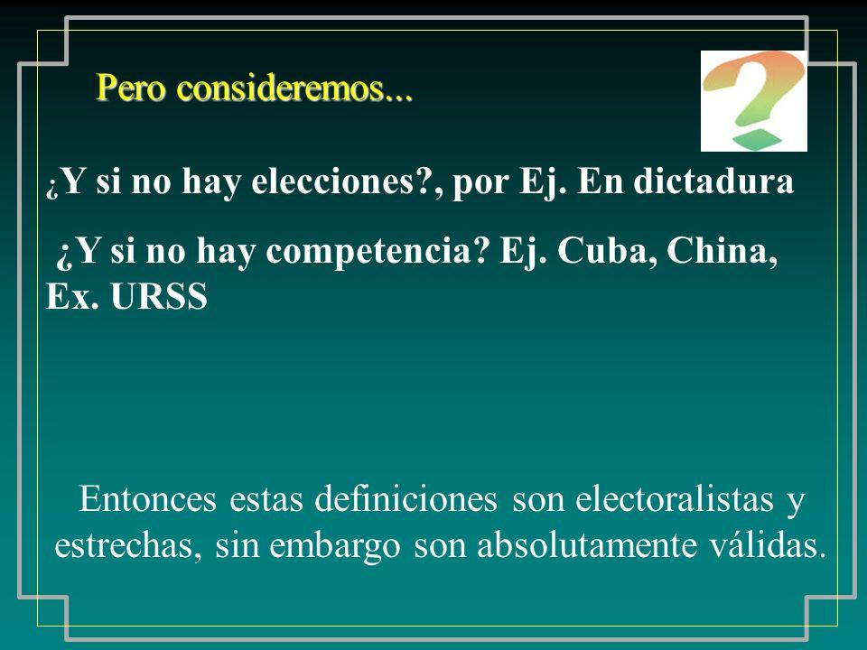 ¿ Y si no hay elecciones?, por Ej. En dictadura ¿Y si no hay competencia? Ej. Cuba, China, Ex. URSS Pero consideremos... Entonces estas definiciones s