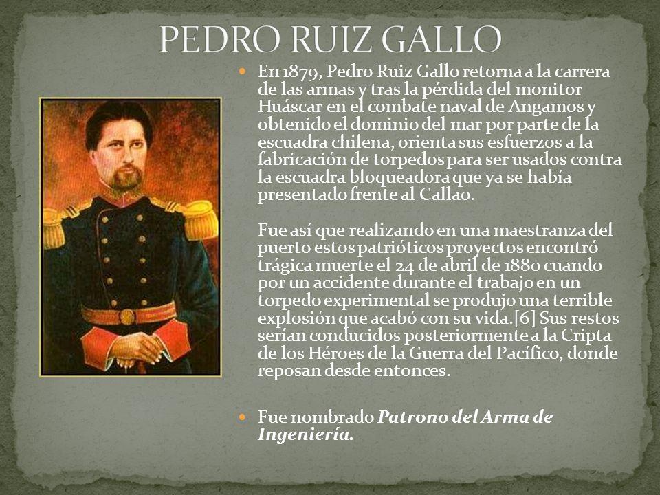 En 1879, Pedro Ruiz Gallo retorna a la carrera de las armas y tras la pérdida del monitor Huáscar en el combate naval de Angamos y obtenido el dominio del mar por parte de la escuadra chilena, orienta sus esfuerzos a la fabricación de torpedos para ser usados contra la escuadra bloqueadora que ya se había presentado frente al Callao.