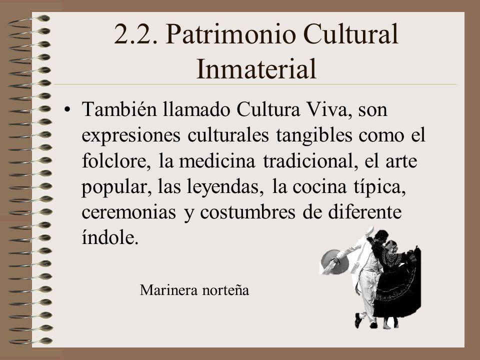 2.2. Patrimonio Cultural Inmaterial También llamado Cultura Viva, son expresiones culturales tangibles como el folclore, la medicina tradicional, el a