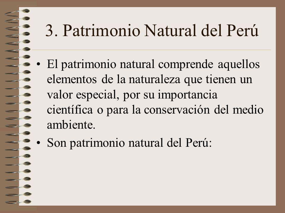 3. Patrimonio Natural del Perú El patrimonio natural comprende aquellos elementos de la naturaleza que tienen un valor especial, por su importancia ci