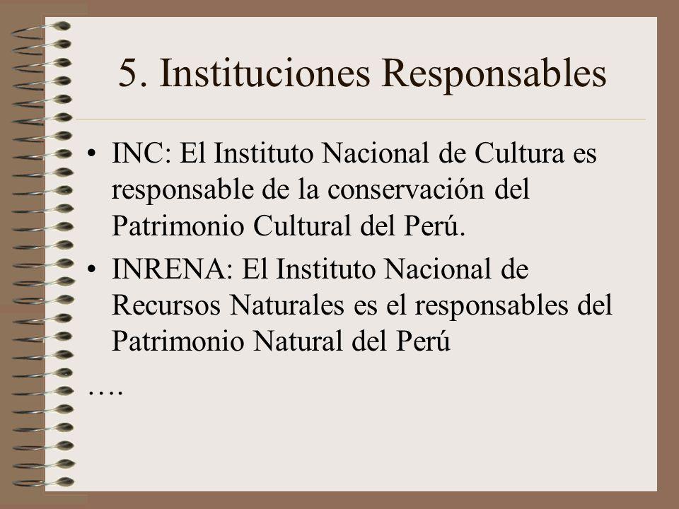 5. Instituciones Responsables INC: El Instituto Nacional de Cultura es responsable de la conservación del Patrimonio Cultural del Perú. INRENA: El Ins