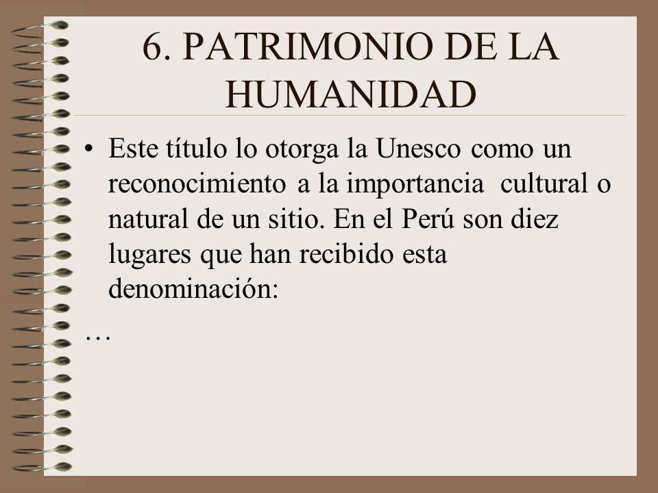 6. PATRIMONIO DE LA HUMANIDAD Este título lo otorga la Unesco como un reconocimiento a la importancia cultural o natural de un sitio. En el Perú son d