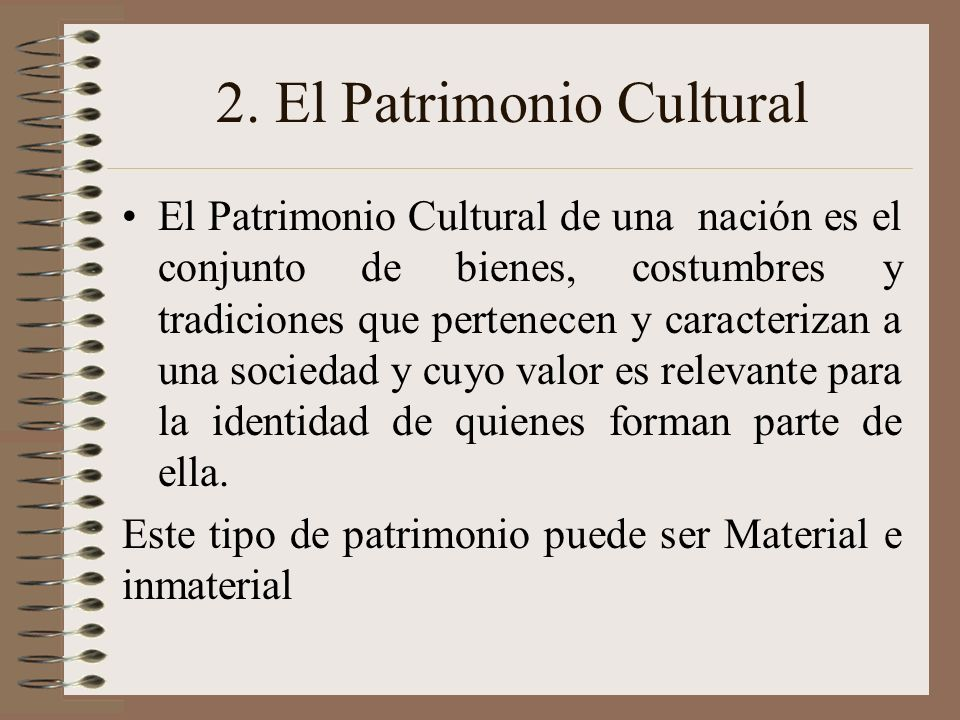 2. El Patrimonio Cultural El Patrimonio Cultural de una nación es el conjunto de bienes, costumbres y tradiciones que pertenecen y caracterizan a una