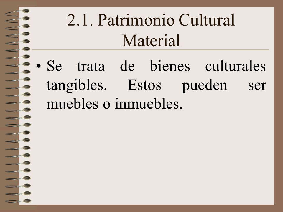 2.1. Patrimonio Cultural Material Se trata de bienes culturales tangibles. Estos pueden ser muebles o inmuebles.