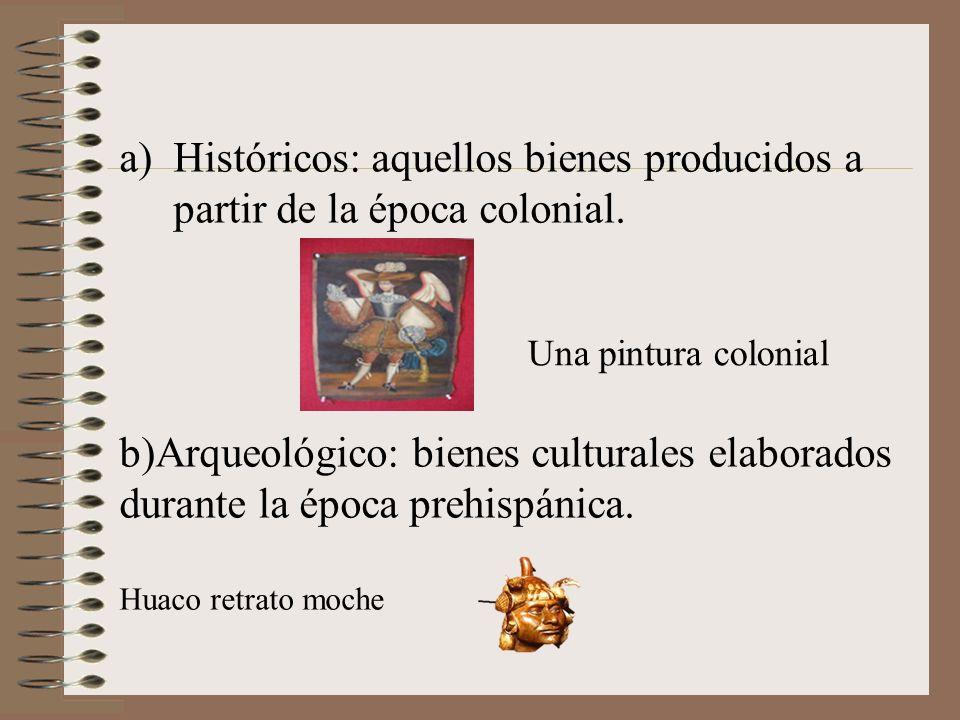 a)Históricos: aquellos bienes producidos a partir de la época colonial. b)Arqueológico: bienes culturales elaborados durante la época prehispánica. Hu