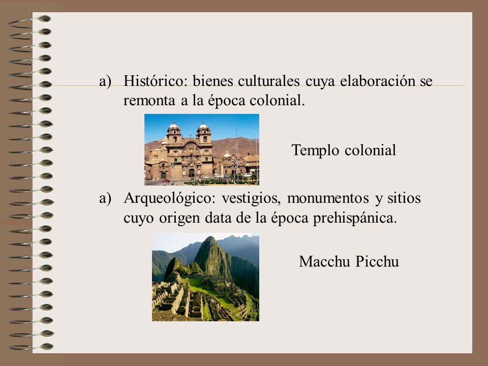 a)Histórico: bienes culturales cuya elaboración se remonta a la época colonial. a)Arqueológico: vestigios, monumentos y sitios cuyo origen data de la