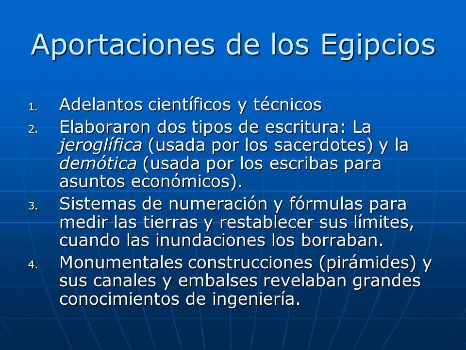 Aportaciones de los Egipcios 1. Adelantos científicos y técnicos 2. Elaboraron dos tipos de escritura: La jeroglífica (usada por los sacerdotes) y la