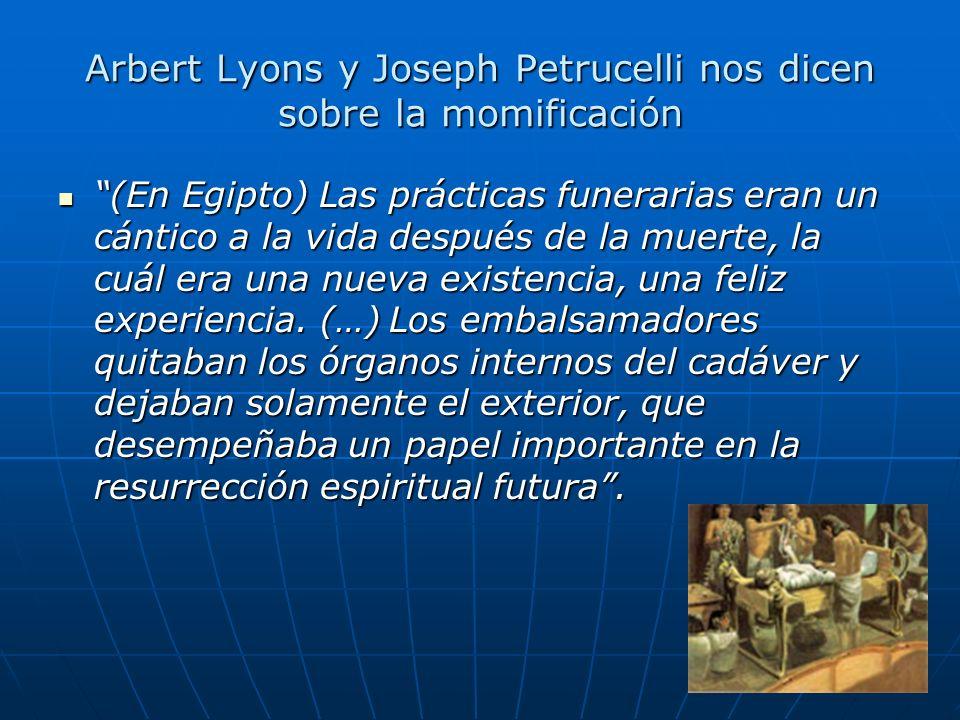 Arbert Lyons y Joseph Petrucelli nos dicen sobre la momificación (En Egipto) Las prácticas funerarias eran un cántico a la vida después de la muerte,