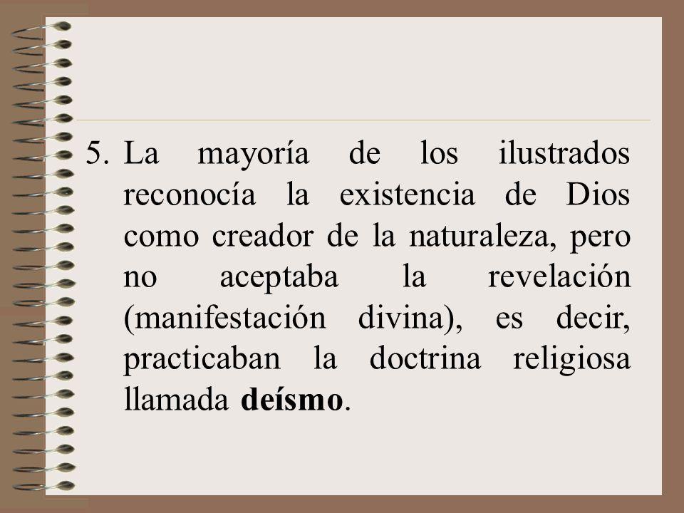 5.La mayoría de los ilustrados reconocía la existencia de Dios como creador de la naturaleza, pero no aceptaba la revelación (manifestación divina), e
