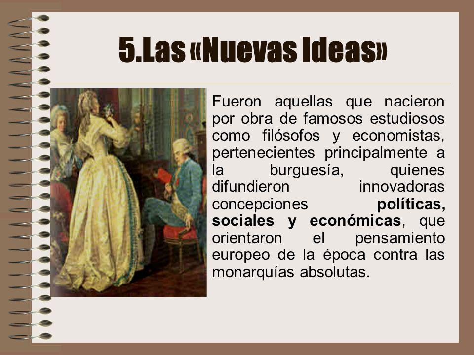 5.Las «Nuevas Ideas» Fueron aquellas que nacieron por obra de famosos estudiosos como filósofos y economistas, pertenecientes principalmente a la burg