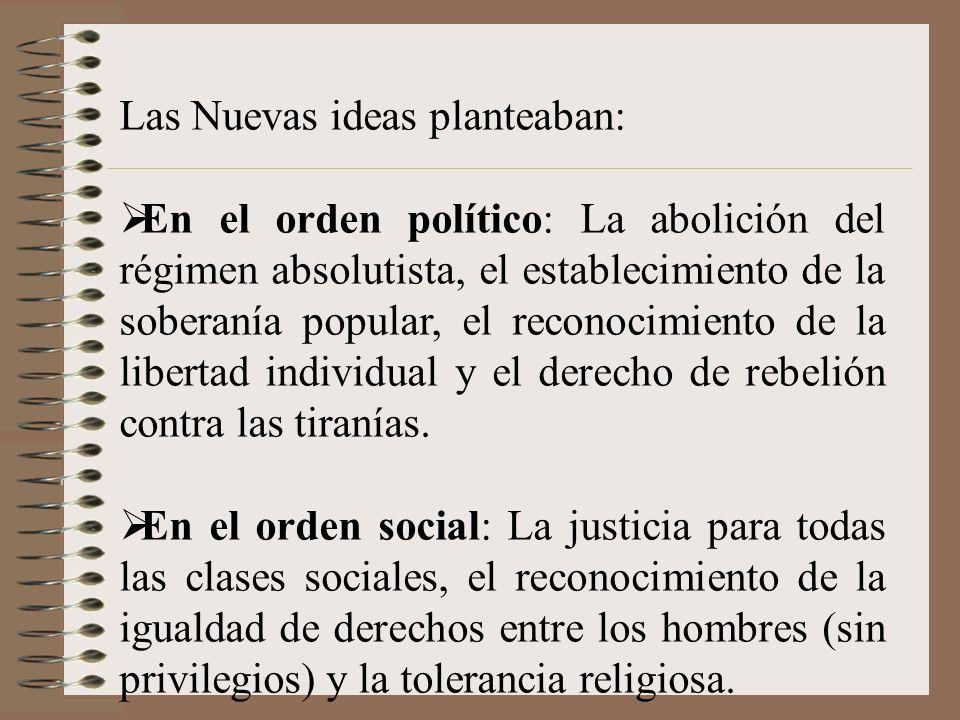 Las Nuevas ideas planteaban: En el orden político: La abolición del régimen absolutista, el establecimiento de la soberanía popular, el reconocimiento