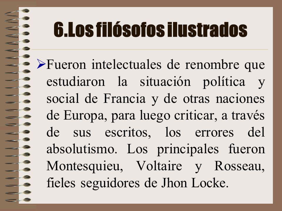 6.Los filósofos ilustrados Fueron intelectuales de renombre que estudiaron la situación política y social de Francia y de otras naciones de Europa, pa