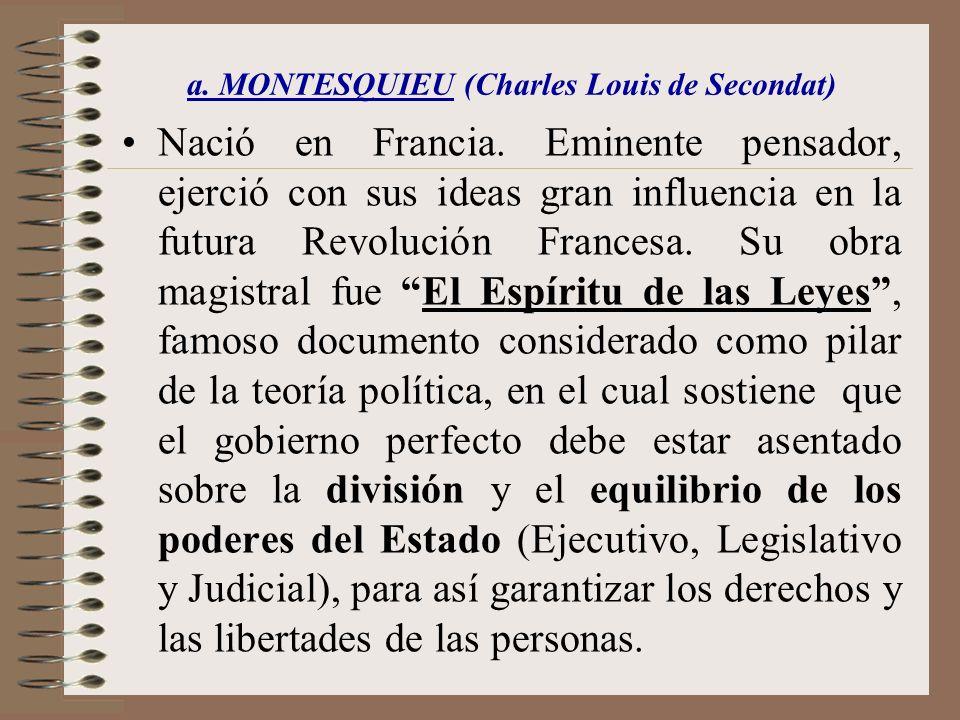 a. MONTESQUIEU (Charles Louis de Secondat) Nació en Francia. Eminente pensador, ejerció con sus ideas gran influencia en la futura Revolución Francesa