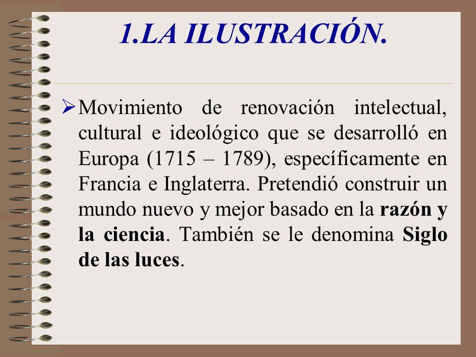 1.LA ILUSTRACIÓN. Movimiento de renovación intelectual, cultural e ideológico que se desarrolló en Europa (1715 – 1789), específicamente en Francia e