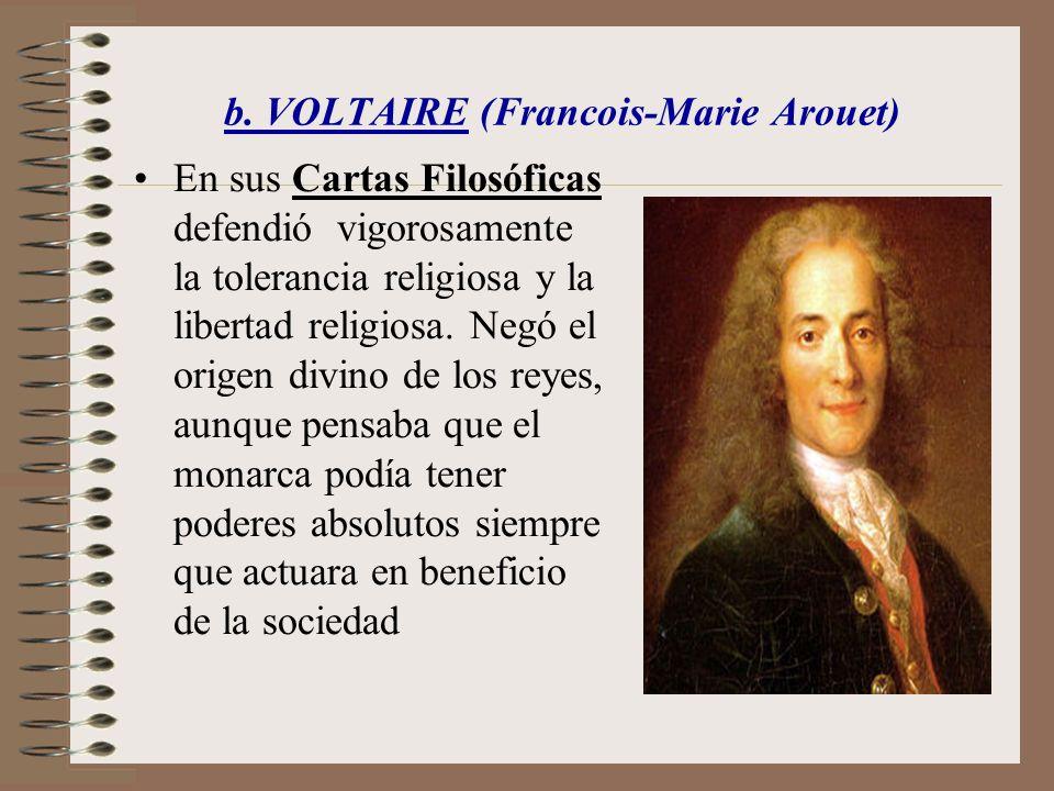 b. VOLTAIRE (Francois-Marie Arouet) En sus Cartas Filosóficas defendió vigorosamente la tolerancia religiosa y la libertad religiosa. Negó el origen d