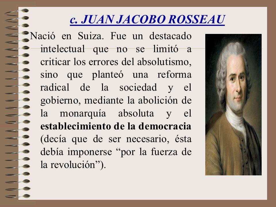 c. JUAN JACOBO ROSSEAU Nació en Suiza. Fue un destacado intelectual que no se limitó a criticar los errores del absolutismo, sino que planteó una refo