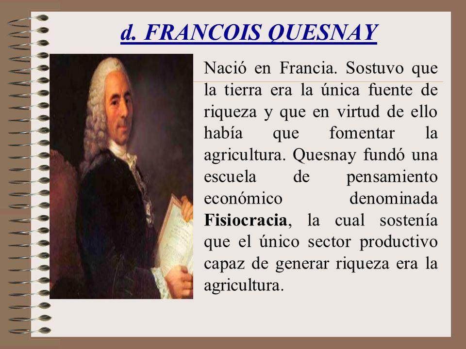 d. FRANCOIS QUESNAY Nació en Francia. Sostuvo que la tierra era la única fuente de riqueza y que en virtud de ello había que fomentar la agricultura.
