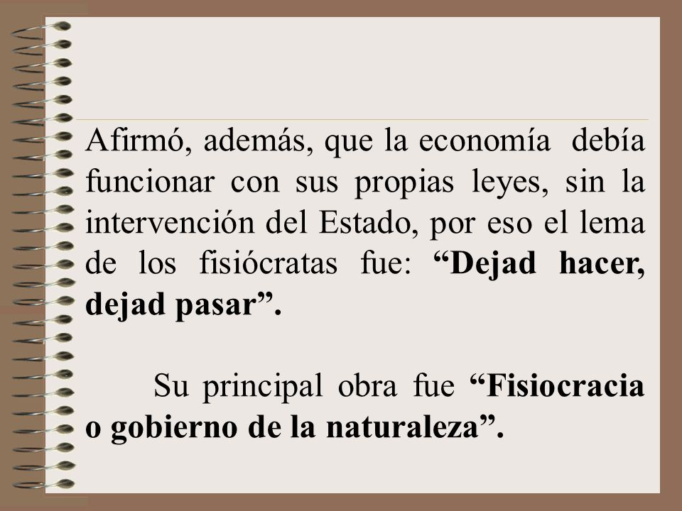 Afirmó, además, que la economía debía funcionar con sus propias leyes, sin la intervención del Estado, por eso el lema de los fisiócratas fue: Dejad h