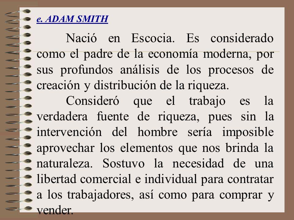 e. ADAM SMITH Nació en Escocia. Es considerado como el padre de la economía moderna, por sus profundos análisis de los procesos de creación y distribu