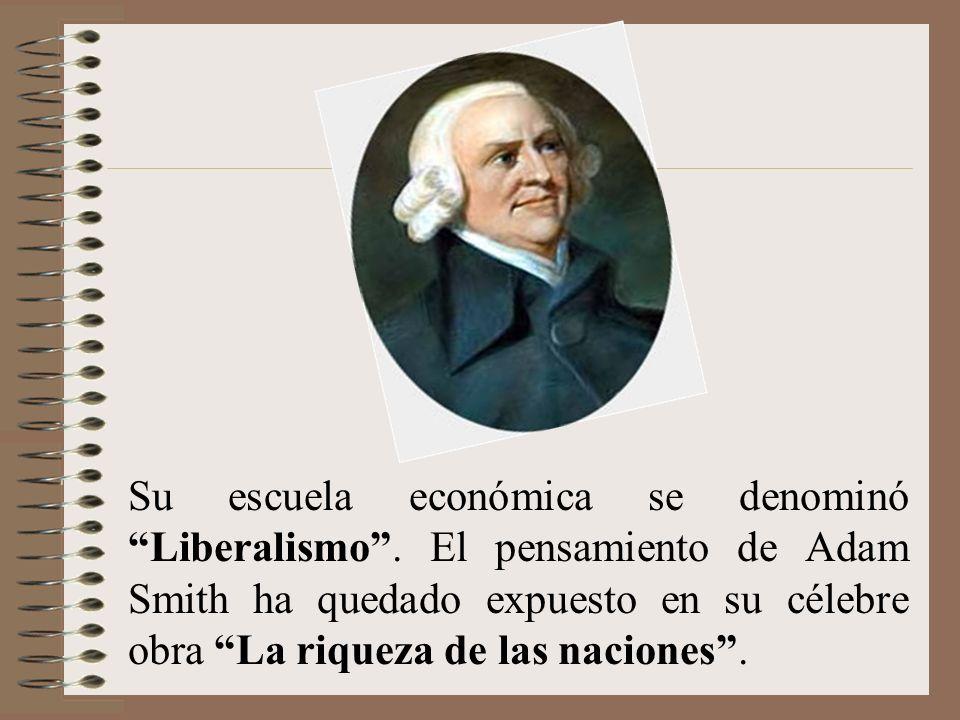 Su escuela económica se denominó Liberalismo. El pensamiento de Adam Smith ha quedado expuesto en su célebre obra La riqueza de las naciones.