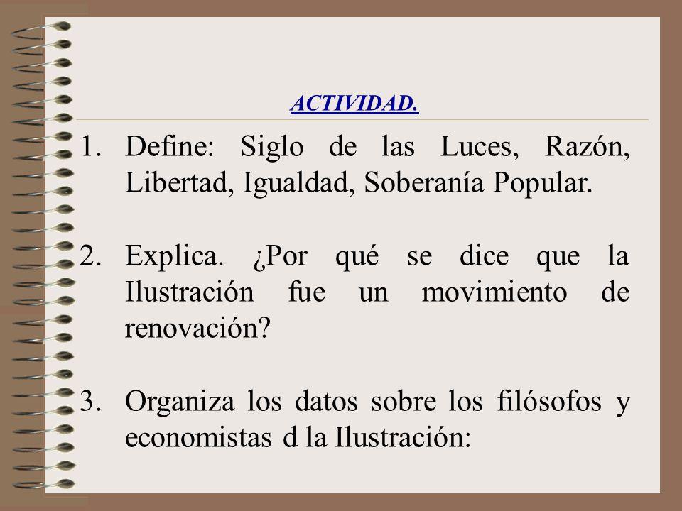 ACTIVIDAD. 1.Define: Siglo de las Luces, Razón, Libertad, Igualdad, Soberanía Popular. 2.Explica. ¿Por qué se dice que la Ilustración fue un movimient