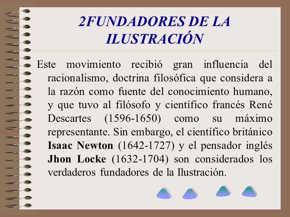2FUNDADORES DE LA ILUSTRACIÓN Este movimiento recibió gran influencia del racionalismo, doctrina filosófica que considera a la razón como fuente del c